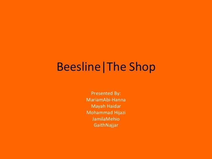 Beesline|The Shop<br />Presented By:<br />MariamAbi-Hanna<br />Mayah Haidar<br />Mohammad Hijazi<br />JamilaMehio<br />Gai...