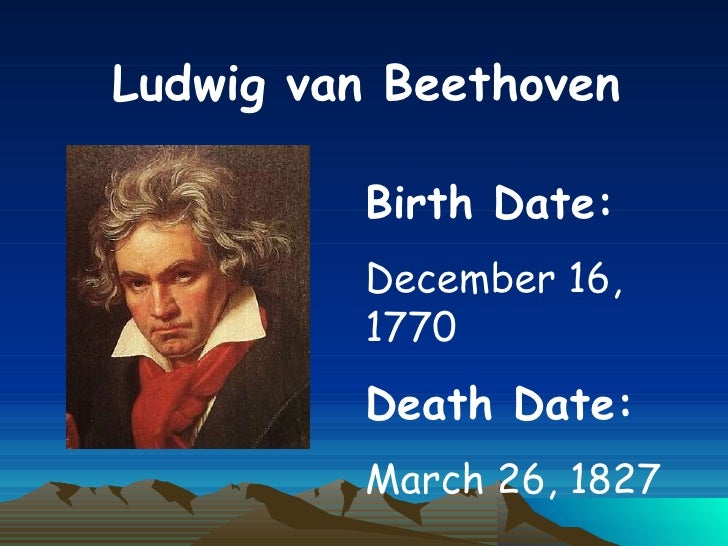 Ludwig van Beethoven Birth Date:   December 16, 1770 Death Date:   March 26, 1827