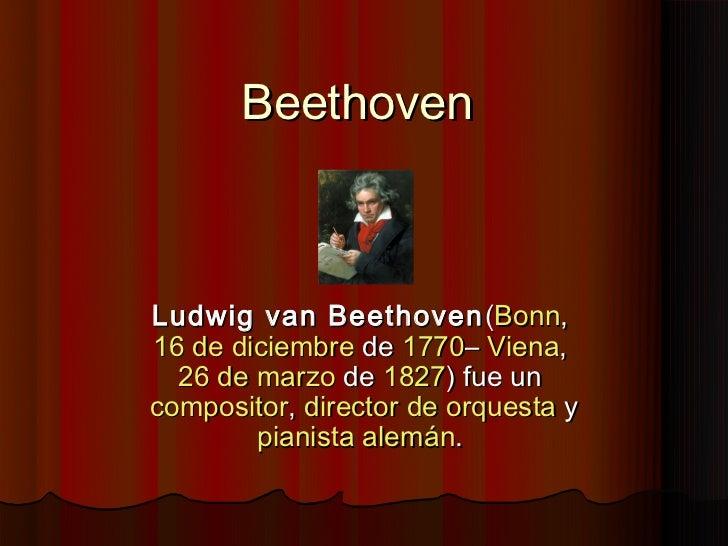BeethovenLudwig van Beethoven (Bonn,16 de diciembrede1770–Viena,  26 de marzode1827) fue uncompositor,director de...