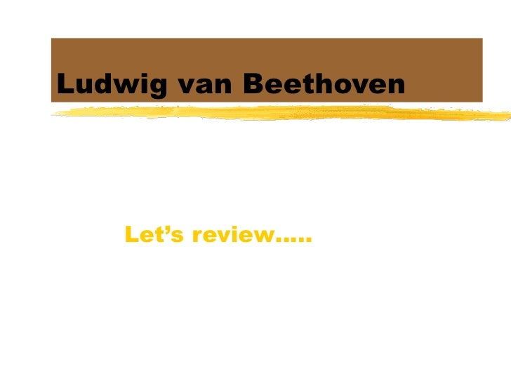 Ludwig van Beethoven Let's review…..