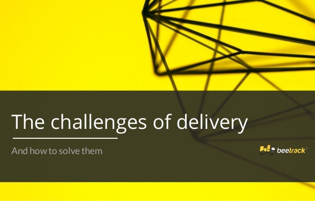 The challenges of delivery And how to solve them