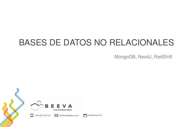 [+34] 902 20 25 52 hablemos@beeva.com www.beeva.com BASES DE DATOS NO RELACIONALES MongoDB, Neo4J, RedShift