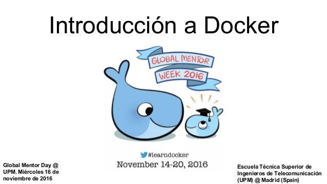 Introducción a Docker Escuela Técnica Superior de Ingenieros de Telecomunicación (UPM) @ Madrid (Spain) Global Mentor Day ...