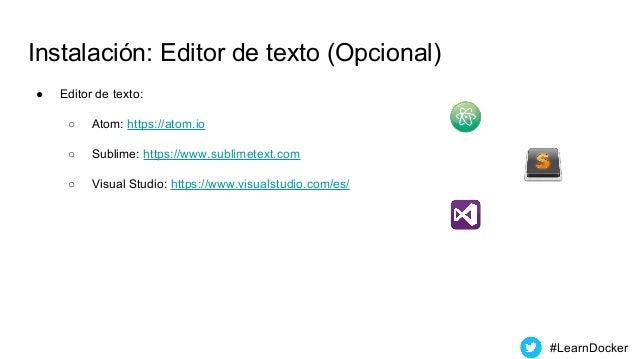 Instalación: Editor de texto (Opcional) ● Editor de texto: ○ Atom: https://atom.io ○ Sublime: https://www.sublimetext.com ...
