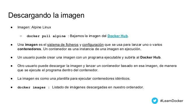 Descargando la imagen ● Imagen: Alpine Linux ○ docker pull alpine : Bajamos la imagen del Docker Hub. ● Una imagen es el s...