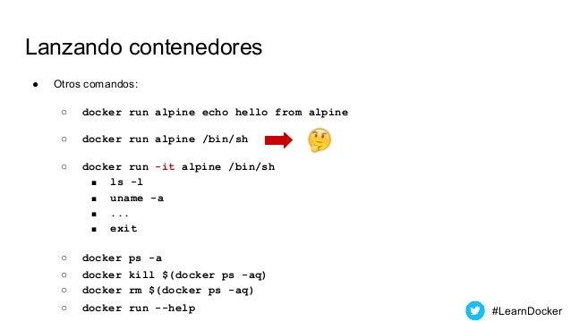 Lanzando contenedores ● Otros comandos: ○ docker run alpine echo hello from alpine ○ docker run alpine /bin/sh ○ docker ru...