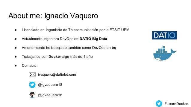 About me: Ignacio Vaquero ● Licenciado en Ingeniería de Telecomunicación por la ETSIT UPM ● Actualmente Ingeniero DevOps e...