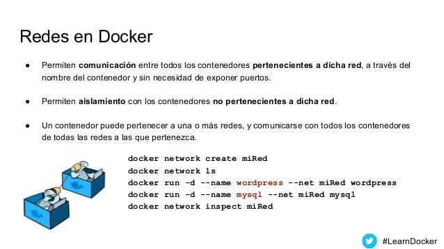 Redes en Docker ● Permiten comunicación entre todos los contenedores pertenecientes a dicha red, a través del nombre del c...