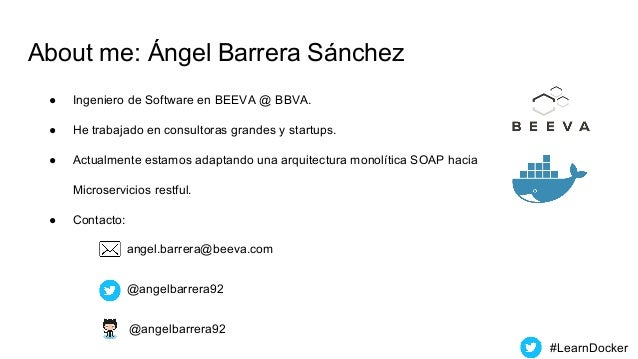 About me: Ángel Barrera Sánchez ● Ingeniero de Software en BEEVA @ BBVA. ● He trabajado en consultoras grandes y startups....