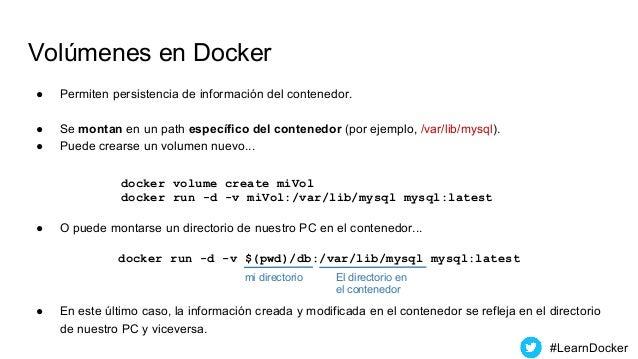 Volúmenes en Docker ● Permiten persistencia de información del contenedor. ● Se montan en un path específico del contenedo...