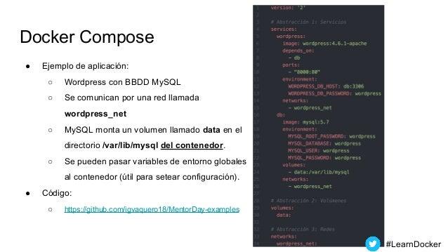 Docker Compose ● Ejemplo de aplicación: ○ Wordpress con BBDD MySQL ○ Se comunican por una red llamada wordpress_net ○ MySQ...