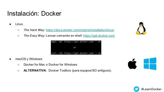 Instalación: Docker ● Linux ○ The Hard Way: https://docs.docker.com/engine/installation/linux/ ○ The Easy Way: Lanzar coma...