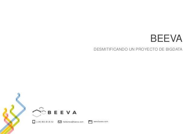 [+34] 902 20 25 52 hablemos@beeva.com www.beeva.com BEEVA DESMITIFICANDO UN PROYECTO DE BIGDATA