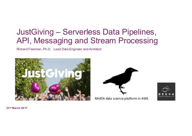 JustGiving – Serverless Data Pipelines, API, Messaging and Stream Processing Richard Freeman, Ph.D. Lead Data Engineer and...