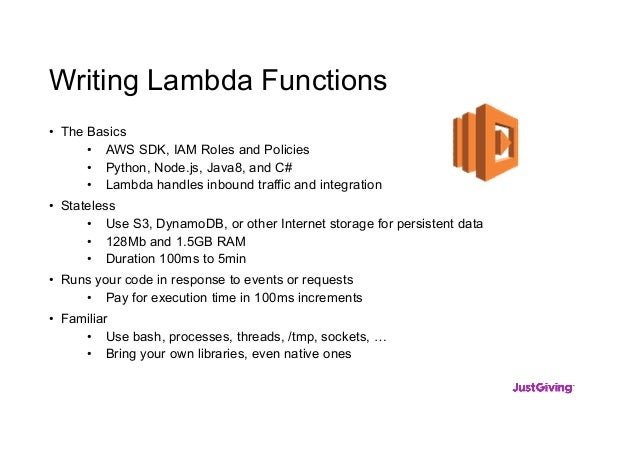 Writing Lambda Functions • The Basics • AWS SDK, IAM Roles and Policies • Python, Node.js, Java8, and C# • Lambda handles ...