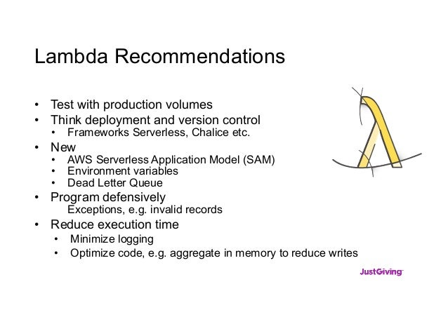 Lambda Recommendations • Test with production volumes • Think deployment and version control • Frameworks Serverless, Chal...