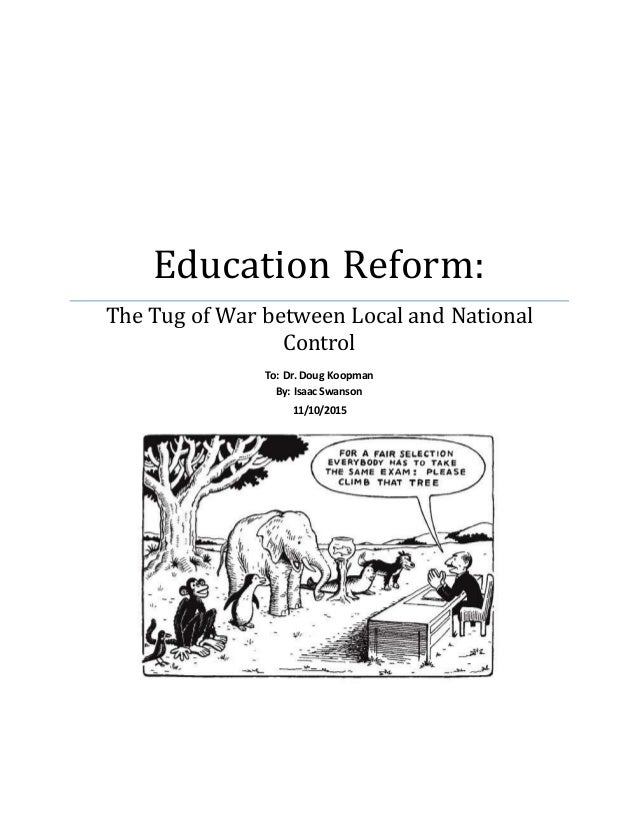 Education Reform: The Tug of War between Local and National Control To: Dr. Doug Koopman By: Isaac Swanson 11/10/2015