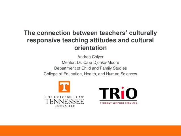 The connection between teachers' culturally responsive teaching attitudes and cultural orientation Andrea Colyer Mentor: D...