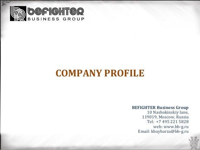 COMPANY  PROFILE           BEFIGHTER  Business  Group     10  Nashokinskiy  lane,   119019,  Mos...
