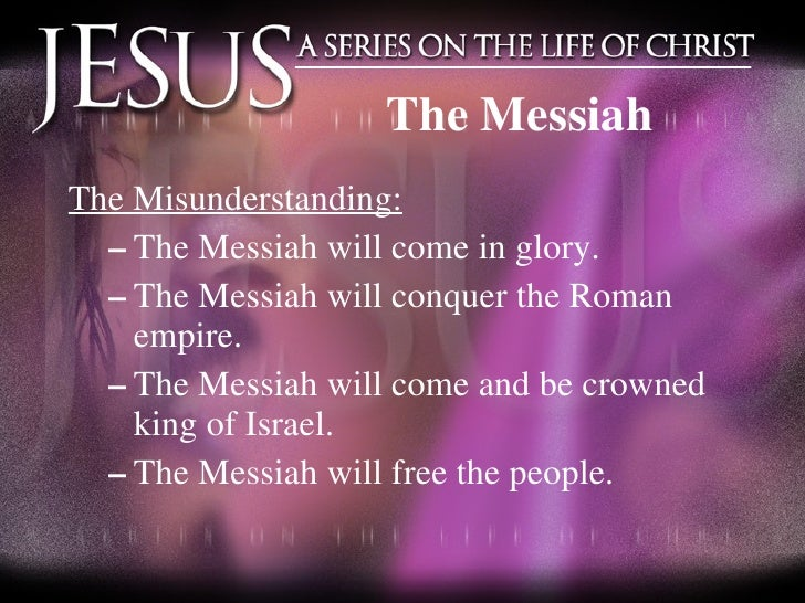 <ul><li>The Misunderstanding: </li></ul><ul><ul><li>The Messiah will come in glory. </li></ul></ul><ul><ul><li>The Messiah...