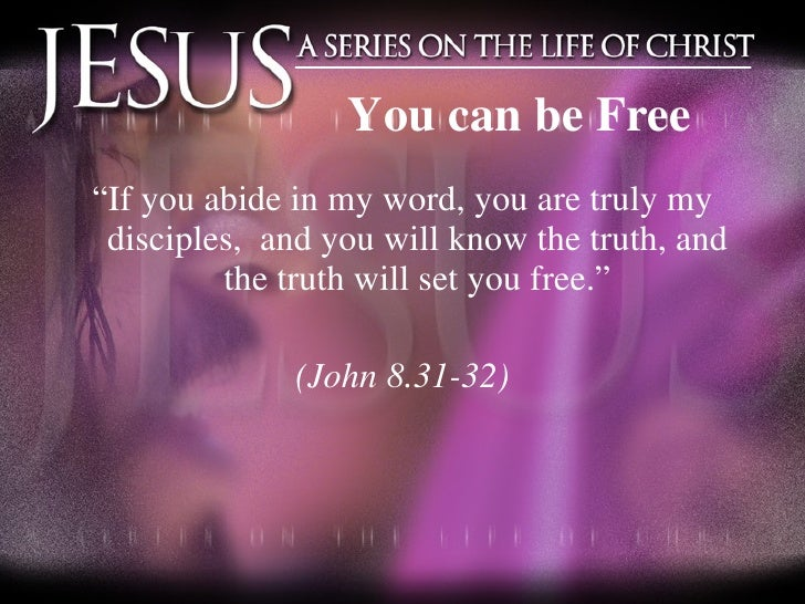 """You can be Free <ul><li>"""" If you abide in my word, you are truly my disciples,  and you will know the truth, and the truth..."""
