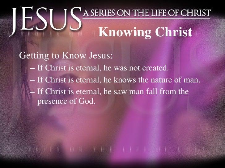 Knowing Christ <ul><li>Getting to Know Jesus: </li></ul><ul><ul><li>If Christ is eternal, he was not created. </li></ul></...