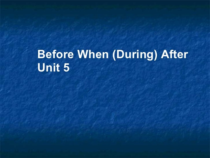 Before When (During) After Unit 5