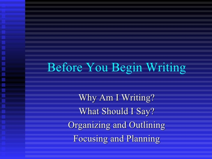 Before You Begin Writing Why Am I Writing? What Should I Say? Organizing and Outlining Focusing and Planning