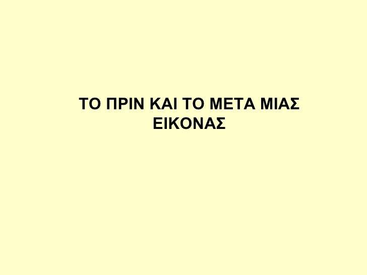 TO  ΠΡΙΝ ΚΑΙ ΤΟ ΜΕΤΑ ΜΙΑΣ ΕΙΚΟΝΑΣ