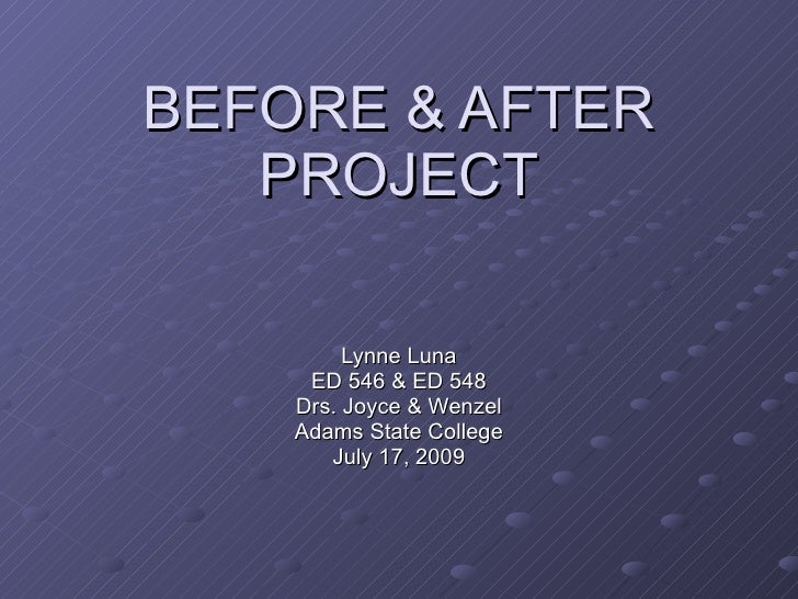BEFORE & AFTER    PROJECT           Lynne Luna      ED 546 & ED 548     Drs. Joyce & Wenzel     Adams State College       ...