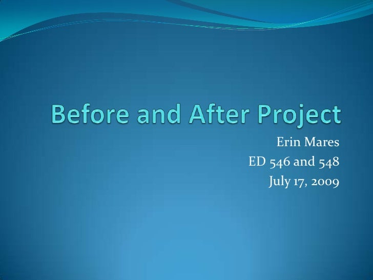 Before and After Project<br />Erin Mares<br />ED 546 and 548<br />July 17, 2009<br />