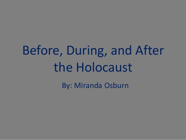 Before, During, and After     the Holocaust      By: Miranda Osburn