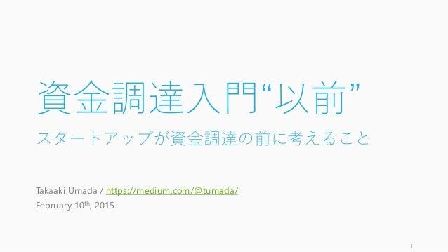 """資金調達入門""""以前"""" スタートアップが資金調達の前に考えること Takaaki Umada / https://medium.com/@tumada/ February 10th, 2015 1"""