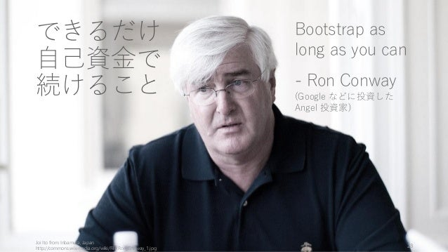 Joi Ito from Inbamura, Japan http://commons.wikimedia.org/wiki/File:Ron_Conway_1.jpg 28 できるだけ 自己資金で 続けること Bootstrap as lon...
