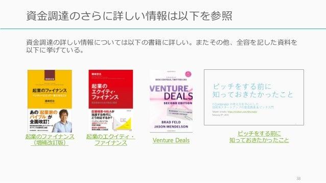 資金調達の詳しい情報については以下の書籍に詳しい。またその他、全容を記した資料を 以下に挙げている。 38 資金調達のさらに詳しい情報は以下を参照 起業のファイナンス (増補改訂版) 起業のエクイティ・ ファイナンス Venture Deals...