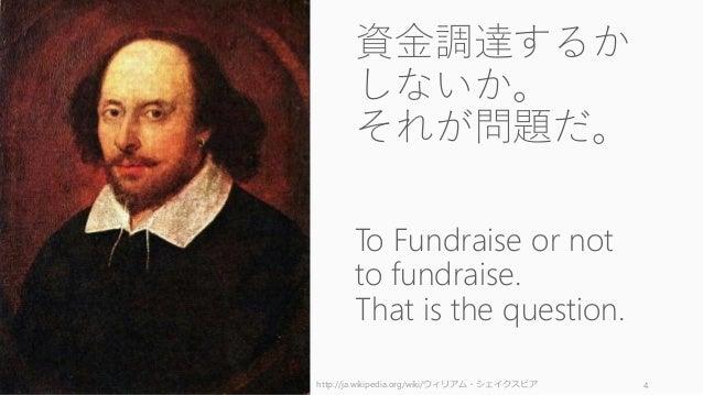 4 資金調達するか しないか。 それが問題だ。 To Fundraise or not to fundraise. That is the question. http://ja.wikipedia.org/wiki/ウィリアム・シェイクスピア