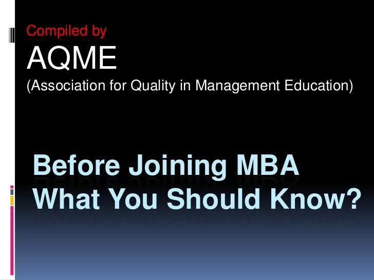 Compiled by <br />AQME <br />(Association for Quality in Management Education) <br />Before Joining MBA What You Should Kn...