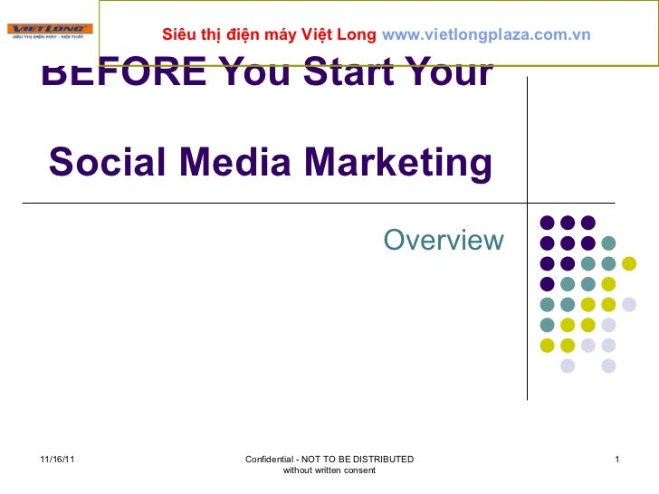 Overview BEFORE You Start Your  Social Media Marketing  11/16/11 Confidential - NOT TO BE DISTRIBUTED without written cons...