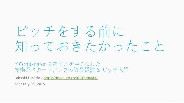 ピッチをする前に 知っておきたかったこと Y Combinator の考え方を中心にした 技術系スタートアップの資金調達 & ピッチ入門 Takaaki Umada / https://medium.com/@tumada/ February ...