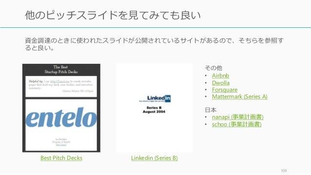 資金調達のときに使われたスライドが公開されているサイトがあるので、そちらを参照す ると良い。 109 他のピッチスライドを見てみても良い Best Pitch Decks Linkedin (Series B) その他 • Airbnb • D...