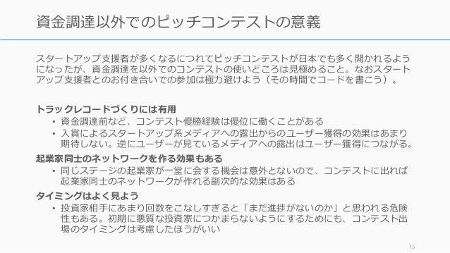 スタートアップ支援者が多くなるにつれてピッチコンテストが日本でも多く開かれるよう になったが、資金調達を以外でのコンテストの使いどころは見極めること。なおスタート アップ支援者とのお付き合いでの参加は極力避けよう(その時間でコードを書こう)。 ...