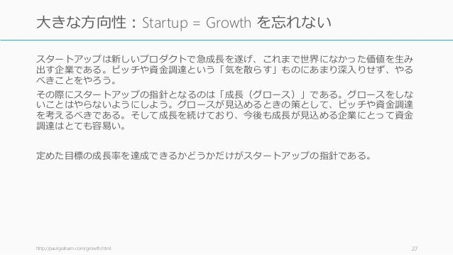 スタートアップは新しいプロダクトで急成長を遂げ、これまで世界になかった価値を生み 出す企業である。ピッチや資金調達という「気を散らす」ものにあまり深入りせず、やる べきことをやろう。 その際にスタートアップの指針となるのは「成長(グロース)」で...