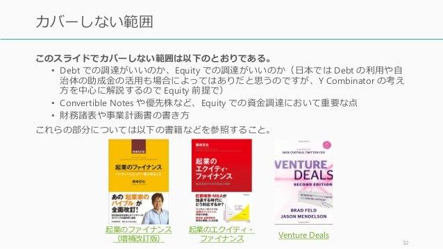 このスライドでカバーしない範囲は以下のとおりである。 • Debt での調達がいいのか、Equity での調達がいいのか(日本では Debt の利用や自 治体の助成金の活用も場合によってはありだと思うのですが、Y Combinator の考え ...