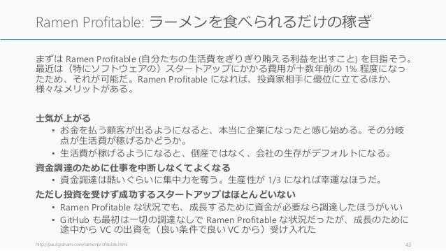 まずは Ramen Profitable (自分たちの生活費をぎりぎり賄える利益を出すこと) を目指そう。 最近は(特にソフトウェアの)スタートアップにかかる費用が十数年前の 1% 程度になっ たため、それが可能だ。Ramen Profitab...