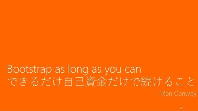Bootstrap as long as you can できるだけ自己資金だけで続けること - Ron Conway 47