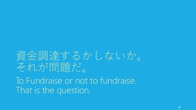 資金調達するかしないか。 それが問題だ。 To Fundraise or not to fundraise. That is the question. 48