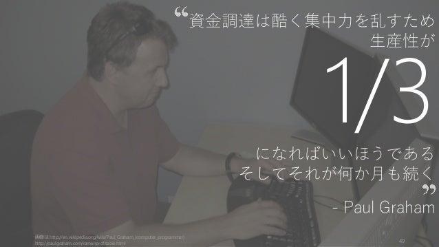 資金調達は酷く集中力を乱すため 生産性が 1/3になればいいほうである そしてそれが何か月も続く - Paul Graham 画像は http://en.wikipedia.org/wiki/Paul_Graham_(computer_prog...