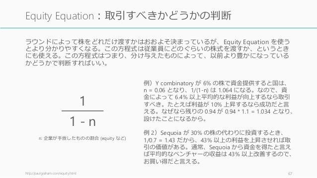 ラウンドによって株をどれだけ渡すかはおおよそ決まっているが、Equity Equation を使う とより分かりやすくなる。この方程式は従業員にどのぐらいの株式を渡すか、というとき にも使える。この方程式はつまり、分け与えたものによって、以前よ...