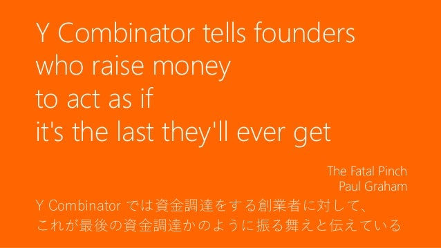 96 Y Combinator では資金調達をする創業者に対して、 これが最後の資金調達かのように振る舞えと伝えている Y Combinator tells founders who raise money to act as if it's ...