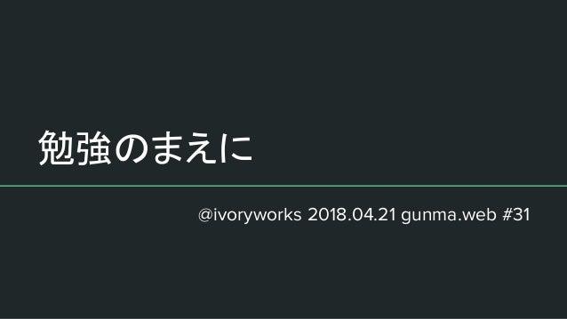 勉強のまえに @ivoryworks 2018.04.21 gunma.web #31